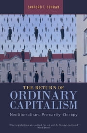 The Return of Ordinary Capitalism - Neoliberalism, Precarity, Occupy ebook by Sanford F. Schram