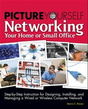 Picture Yourself Networking Your Home or Small Office ebook by Dennis C. Brewer