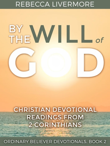 By the Will of God: Christian Devotional Readings from 2 Corinthians - Ordinary Believer Devotionals, #2 ebook by Rebecca Livermore