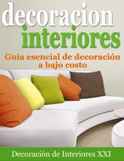 Decoración de Interiores: Guía esencial de decoración a bajo costo ebook by Decoración de Interiores XXI