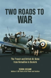 Two Roads to War - The French and British Air Arms from Versailles to Dunkirk ebook by Robin Higham