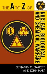 The A to Z of Nuclear, Biological and Chemical Warfare ebook by Benjamin C. Garrett,John Hart