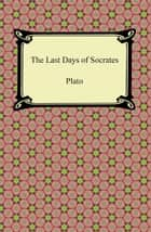 The Last Days of Socrates (Euthyphro, The Apology, Crito, Phaedo) eBook by Plato