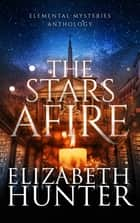 The Stars Afire: An Elemental Mysteries Anthology ebook by Elizabeth Hunter
