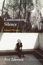 Confronting Silence - Selected Writings ebook by Toru Takemitsu, Yoshiko Kakudo, Glenn Glasow,...