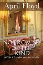 No Promise of the Kind - A Pride and Prejudice Variation ebook by April Floyd