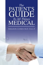 The Patient's Guide to All Things Medical ebook by Sheldon Cohen M.D. F.A.C.P.