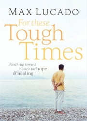 For These Tough Times - Reaching Toward Heaven for Hope and Healing ebook by Max Lucado