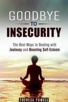 Goodbye to Insecurity: The Best Ways to Dealing with Jealousy and Boosting Self-Esteem - Self-Confidence & Relationship Anxiety ebook by Theresa Powell