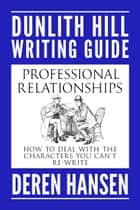 Professional Relationships - How to Deal with the Characters you can't Re-write ebook by Deren Hansen