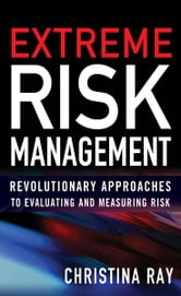 Extreme Risk Management: Revolutionary Approaches to Evaluating and Measuring Risk ebook by Christina Ray