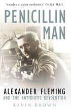 Penicillin Man - Alexander Fleming and the Antibiotic Revolution ebook by Kevin Brown