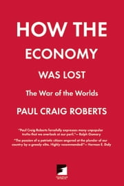 How the Economy Was Lost - The War of the Worlds ebook by Paul Craig Roberts