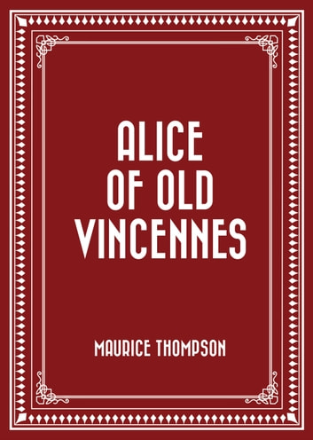 Alice of Old Vincennes ebook by Maurice Thompson