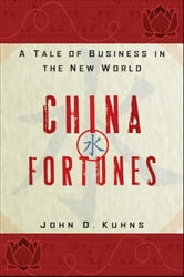 China Fortunes - A Tale of Business in the New World ebook by John D. Kuhns