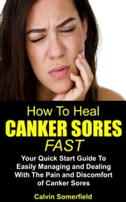 How To Heal Canker Sores Fast: - Your Quick Start Guide to Easily Managing and Dealing With the Pain and Discomfort of Canker Sores (Canker sore, canker sores, oral health) ebook by Calvin Somerfield