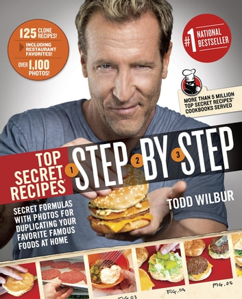 Top Secret Recipes Step-by-Step - Secret Formulas with Photos for Duplicating Your Favorite Famous Foods at Home eBook by Todd Wilbur