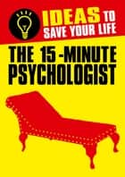 The 15-Minute Psychologist - Ideas to Save Your Life ebook by Anne Rooney