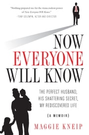 Now Everyone Will Know - The Perfect Husband, His Shattering Secret, My Rediscovered Life ebook by Maggie Kneip