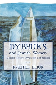 Dybbuks and Jewish Women in Social History, Mysticism and Folklore ebook by Rachel Elior
