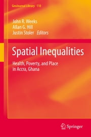 Spatial Inequalities - Health, Poverty, and Place in Accra, Ghana ebook by Allan G. Hill,Justin Stoler,John R Weeks