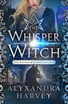 The Whisper Witch ebook by Alyxandra Harvey