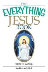 The Everything Jesus Book: His Life, His Teachings ebook by Jon Kennedy