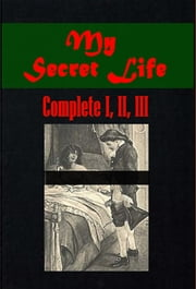 My Secret Life, Volumes I. to III. (Complete) ebook by Walter