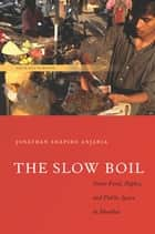 The Slow Boil - Street Food, Rights and Public Space in Mumbai ebook by Jonathan Shapiro Anjaria