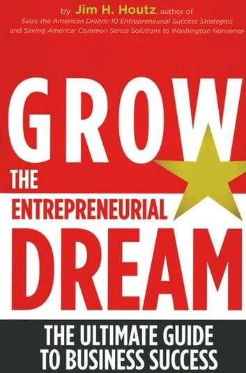 Grow the Entrepreneurial Dream: The Ultimate Guide to Business Success eBook by Jim H. Houtz