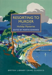 Resorting to Murder: Holiday Mysteries - A British Library Crime Classic ebook by Martin Edwards