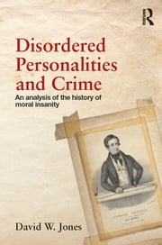 Disordered Personalities and Crime - An analysis of the history of moral insanity ebook by David W. Jones