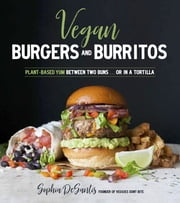 Vegan Burgers & Burritos - Plant-Based Yum Between Two Buns...Or in a Tortilla ebook by Sophia DeSantis