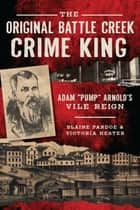 "Original Battle Creek Crime King, The - Adam ""Pump"" Arnold's Vile Reign ebook by Blaine Pardoe, Victoria Hester"