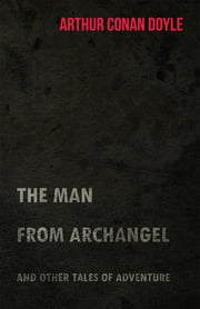 The Man from Archangel and Other Tales of Adventure (1925) ebook by Arthur Conan Doyle