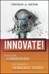 Innovate! - How Great Companies Get Started in Terrible Times ebook by Thomas A. Meyer