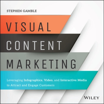 Visual Content Marketing - Leveraging Infographics, Video, and Interactive Media to Attract and Engage Customers ebook by Stephen Gamble