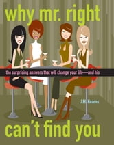 Why Mr. Right Can't Find You: The Surprising Answers that will Change your Life...and His ebook by Kearns, J. M.