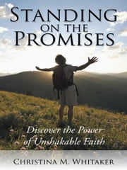 Standing on the Promises - Discover the Power of Unshakable Faith ebook by Christina M. Whitaker