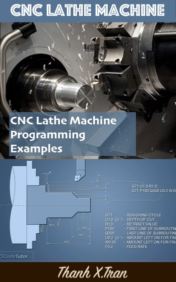 Guide to CNC Lathe Machine | CNC Lathe Machine Programming Examples - CNC Program Examples for CNC Lathe Machine ebook by Thanh X.Tran