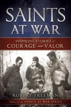 Saints at War - Inspiring Stories of Courage and Valor ebook by Robert Freeman