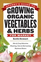Storey's Guide to Growing Organic Vegetables & Herbs for Market ebook by Keith Stewart