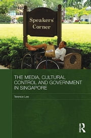 The Media, Cultural Control and Government in Singapore ebook by Terence Lee