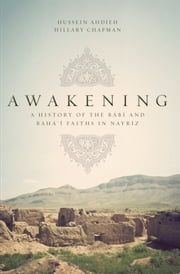 Awakening - A History of the Babi and Bahai Faiths in Nayriz ebook by Hussein Ahdieh,Hillary Chapman