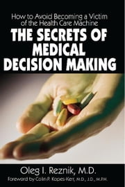 The Secrets of Medical Decision Making - How to Avoid Becoming a Victim of the Health Care Machine ebook by Oleg I. Reznik,Colin P. Popes-Kerr