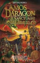 Amos Daragon. Le Sanctuaire des Braves - Tome 3 ebook by Bryan Perro