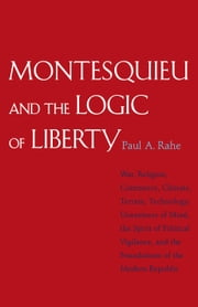 Montesquieu and the Logic of Liberty: War, Religion, Commerce, Climate, Terrain, Technology, Uneasiness of Mind, the Spirit of Political Vigilance, an ebook by Rahe, Paul A.