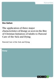 The application of three major characteristics of liturgy as seen in the Rite of Christian Initiation of Adults to Pastoral Care of the Sick and Dying - Pastoral Care of the Sick and Dying ebook by Des Gahan