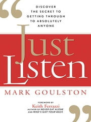 Just Listen - Discover the Secret to Getting Through to Absolutely Anyone ebook by Mark GOULSTON, Keith FERRAZZI