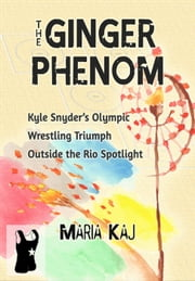 The Ginger Phenom: Kyle Snyder's Olympic Wrestling Triumph Outside the Rio Spotlight - The Triumphs in Rio You Didn't See, #2 ebook by Maria Kaj